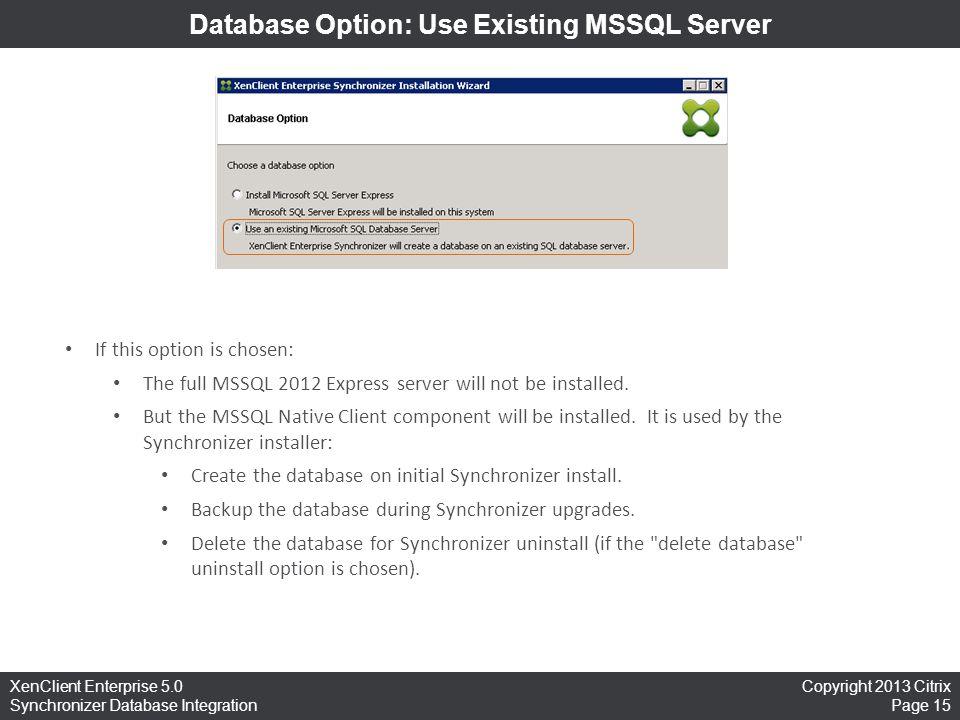 Copyright 2013 Citrix Page 15 XenClient Enterprise 5.0 Synchronizer Database Integration Database Option: Use Existing MSSQL Server If this option is