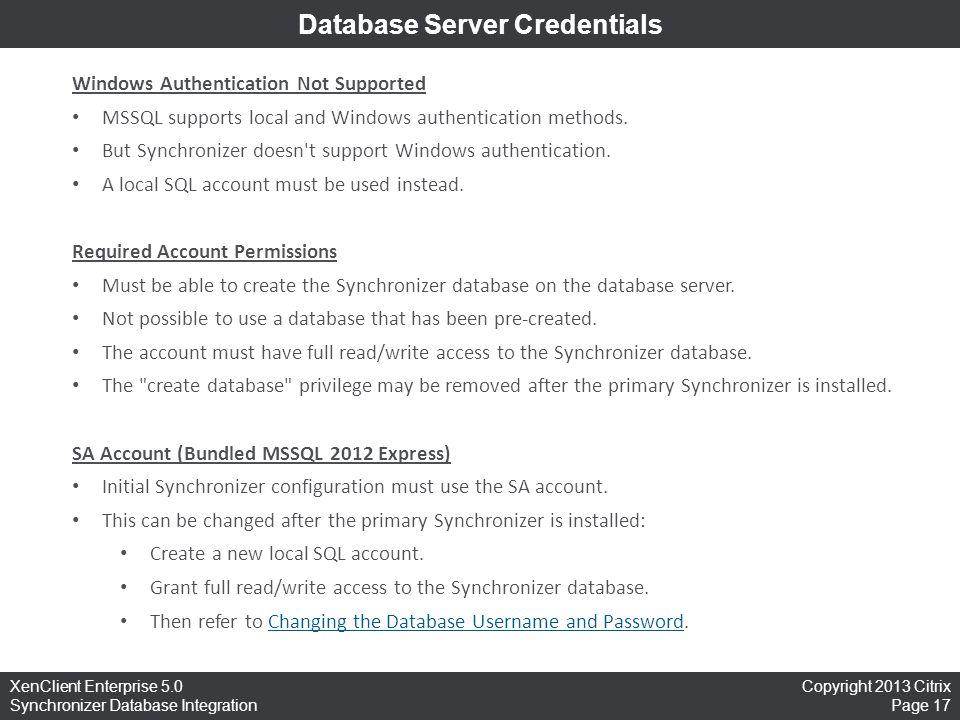 Copyright 2013 Citrix Page 17 XenClient Enterprise 5.0 Synchronizer Database Integration Database Server Credentials Windows Authentication Not Suppor