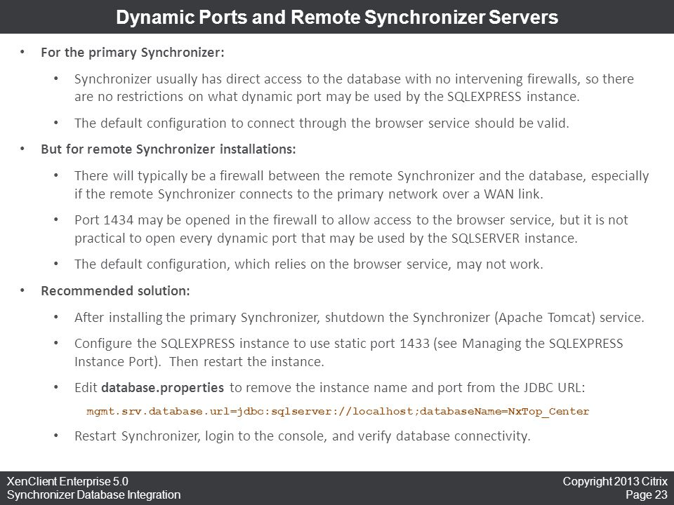 Copyright 2013 Citrix Page 23 XenClient Enterprise 5.0 Synchronizer Database Integration Dynamic Ports and Remote Synchronizer Servers For the primary Synchronizer: Synchronizer usually has direct access to the database with no intervening firewalls, so there are no restrictions on what dynamic port may be used by the SQLEXPRESS instance.