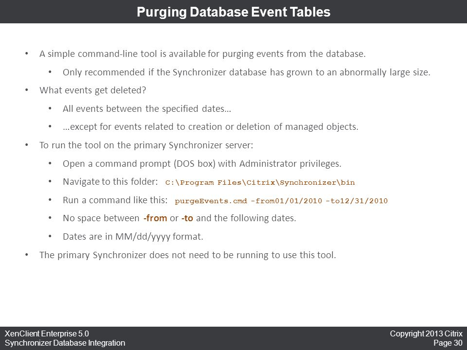Copyright 2013 Citrix Page 30 XenClient Enterprise 5.0 Synchronizer Database Integration Purging Database Event Tables A simple command-line tool is available for purging events from the database.