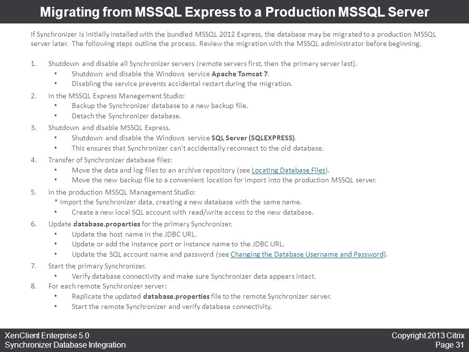 Copyright 2013 Citrix Page 31 XenClient Enterprise 5.0 Synchronizer Database Integration Migrating from MSSQL Express to a Production MSSQL Server If Synchronizer is initially installed with the bundled MSSQL 2012 Express, the database may be migrated to a production MSSQL server later.