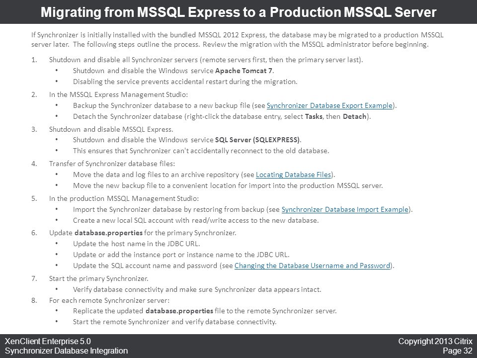 Copyright 2013 Citrix Page 32 XenClient Enterprise 5.0 Synchronizer Database Integration Migrating from MSSQL Express to a Production MSSQL Server If Synchronizer is initially installed with the bundled MSSQL 2012 Express, the database may be migrated to a production MSSQL server later.