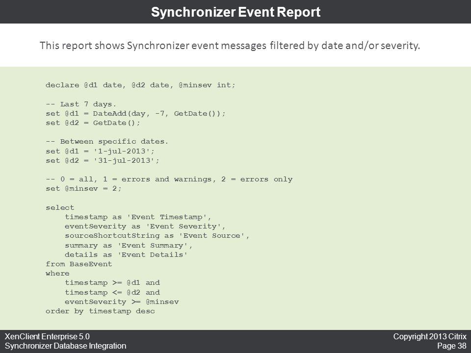 Copyright 2013 Citrix Page 38 XenClient Enterprise 5.0 Synchronizer Database Integration Synchronizer Event Report declare @d1 date, @d2 date, @minsev