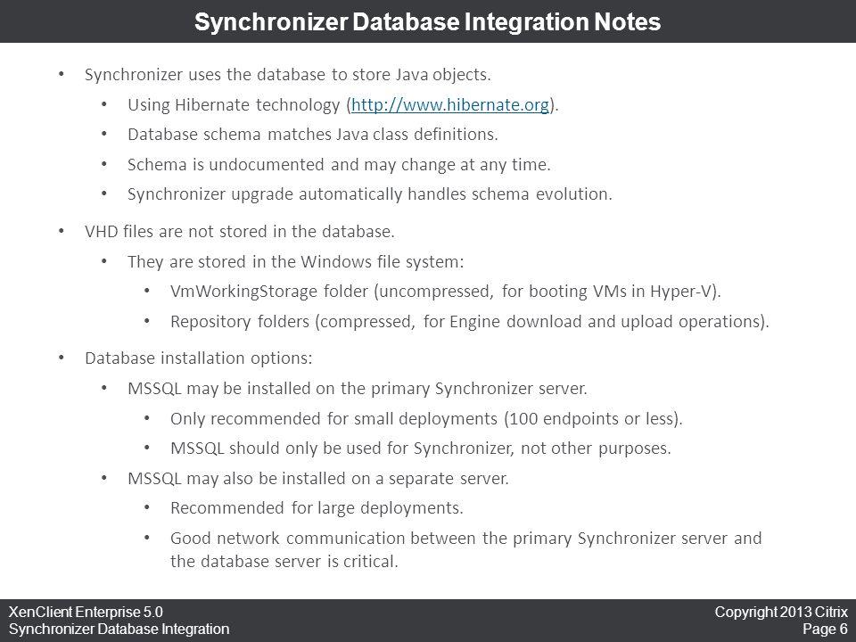 Copyright 2013 Citrix Page 6 XenClient Enterprise 5.0 Synchronizer Database Integration Synchronizer Database Integration Notes Synchronizer uses the