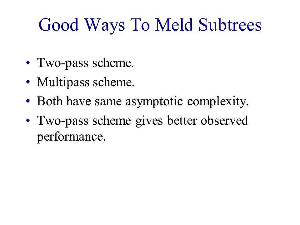 Good Ways To Meld Subtrees Two-pass scheme. Multipass scheme.