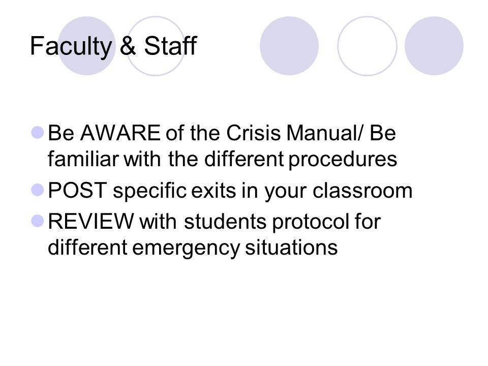 Faculty & Staff Be AWARE of the Crisis Manual/ Be familiar with the different procedures POST specific exits in your classroom REVIEW with students protocol for different emergency situations