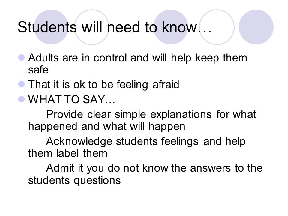Students will need to know… Adults are in control and will help keep them safe That it is ok to be feeling afraid WHAT TO SAY… Provide clear simple explanations for what happened and what will happen Acknowledge students feelings and help them label them Admit it you do not know the answers to the students questions
