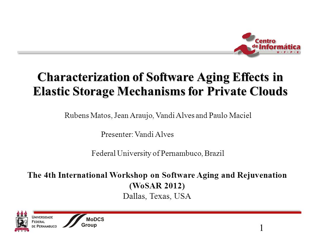 1 Characterization of Software Aging Effects in Elastic Storage Mechanisms for Private Clouds Rubens Matos, Jean Araujo, Vandi Alves and Paulo Maciel Presenter: Vandi Alves Federal University of Pernambuco, Brazil The 4th International Workshop on Software Aging and Rejuvenation (WoSAR 2012) Dallas, Texas, USA