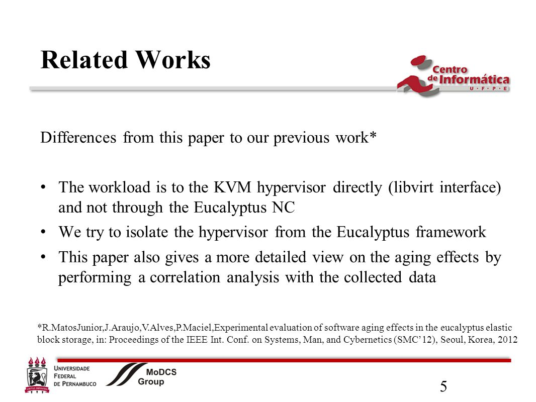 5 Related Works Differences from this paper to our previous work* The workload is to the KVM hypervisor directly (libvirt interface) and not through the Eucalyptus NC We try to isolate the hypervisor from the Eucalyptus framework This paper also gives a more detailed view on the aging effects by performing a correlation analysis with the collected data *R.MatosJunior,J.Araujo,V.Alves,P.Maciel,Experimental evaluation of software aging effects in the eucalyptus elastic block storage, in: Proceedings of the IEEE Int.