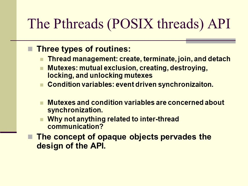 The Pthreads (POSIX threads) API Three types of routines: Thread management: create, terminate, join, and detach Mutexes: mutual exclusion, creating, destroying, locking, and unlocking mutexes Condition variables: event driven synchronizaiton.