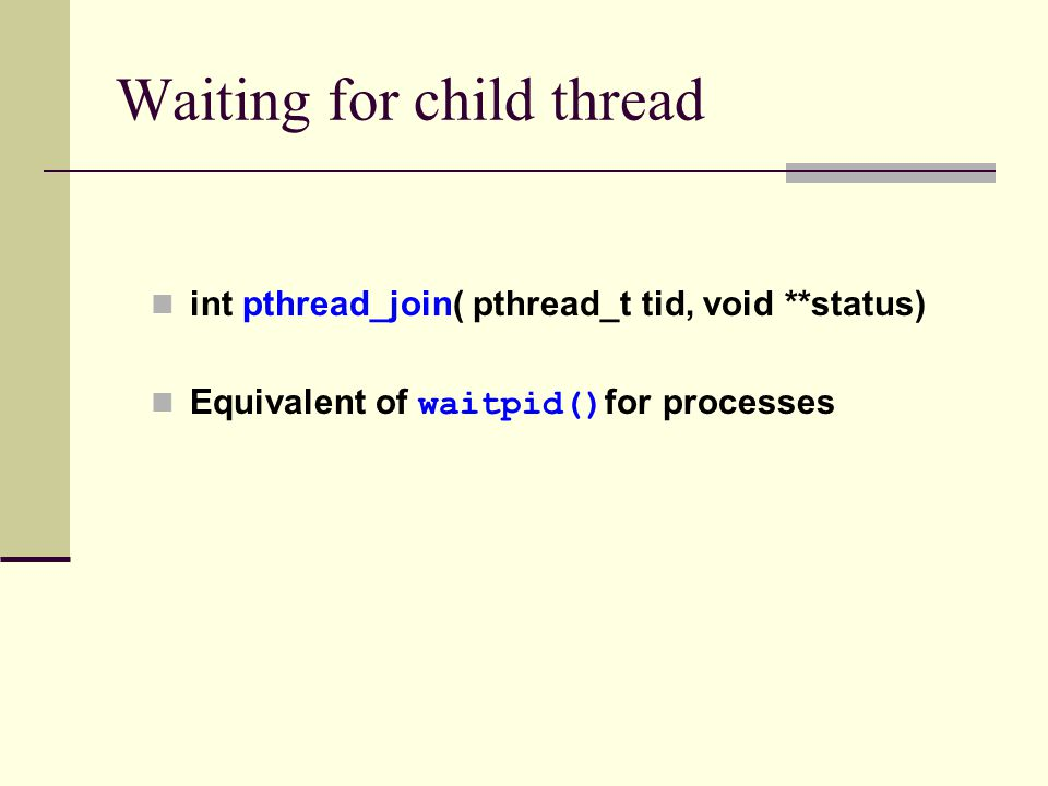 Waiting for child thread int pthread_join( pthread_t tid, void **status) Equivalent of waitpid() for processes