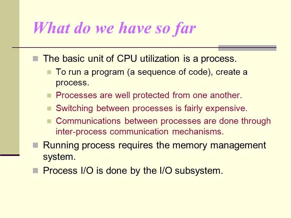 What do we have so far The basic unit of CPU utilization is a process.