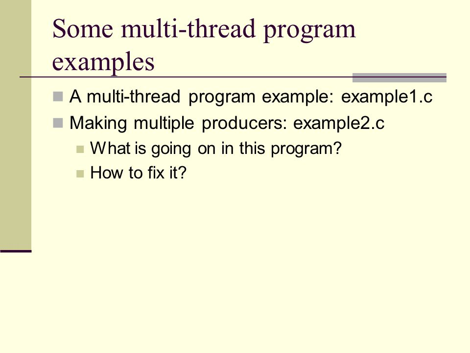 Some multi-thread program examples A multi-thread program example: example1.c Making multiple producers: example2.c What is going on in this program.
