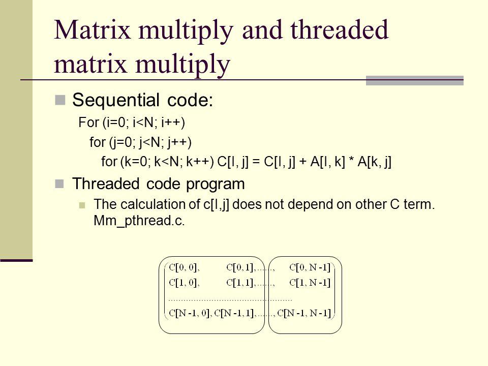 Matrix multiply and threaded matrix multiply Sequential code: For (i=0; i<N; i++) for (j=0; j<N; j++) for (k=0; k<N; k++) C[I, j] = C[I, j] + A[I, k]