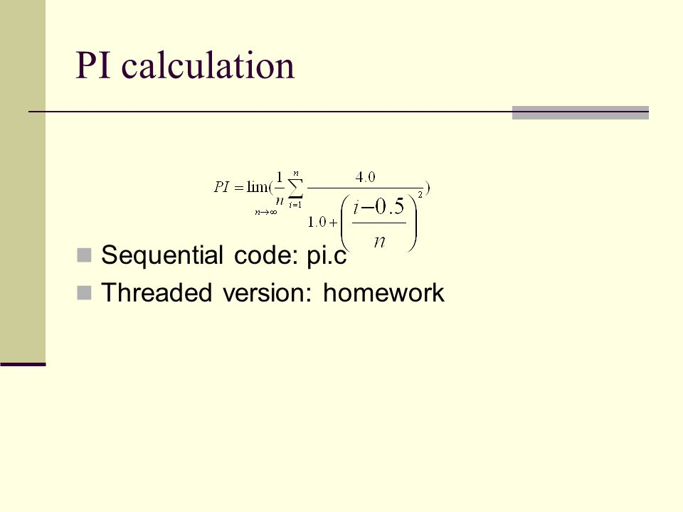 PI calculation Sequential code: pi.c Threaded version: homework