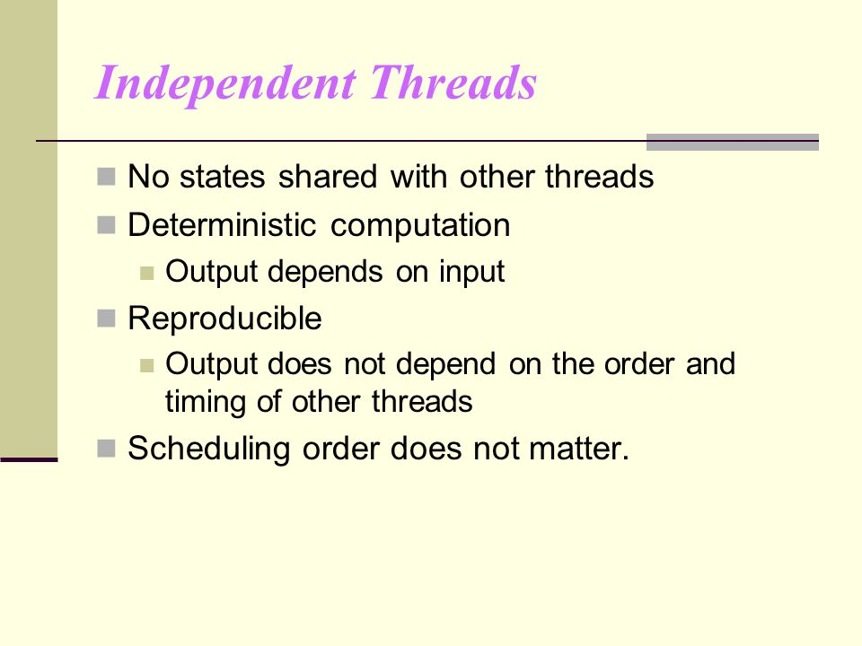 Independent Threads No states shared with other threads Deterministic computation Output depends on input Reproducible Output does not depend on the order and timing of other threads Scheduling order does not matter.