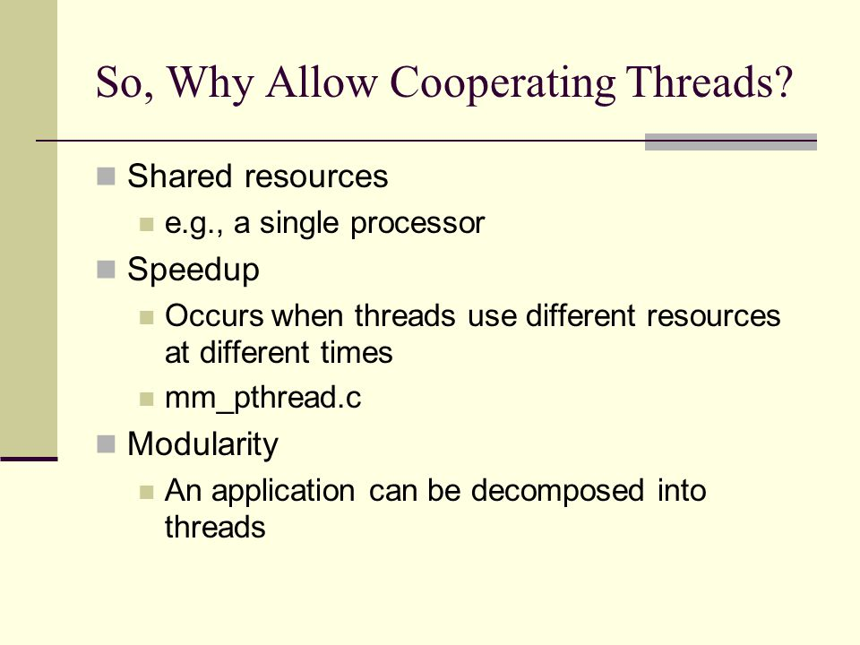 So, Why Allow Cooperating Threads? Shared resources e.g., a single processor Speedup Occurs when threads use different resources at different times mm