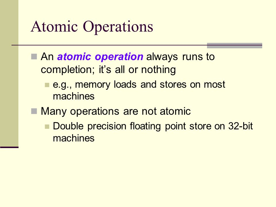 Atomic Operations An atomic operation always runs to completion; it's all or nothing e.g., memory loads and stores on most machines Many operations are not atomic Double precision floating point store on 32-bit machines