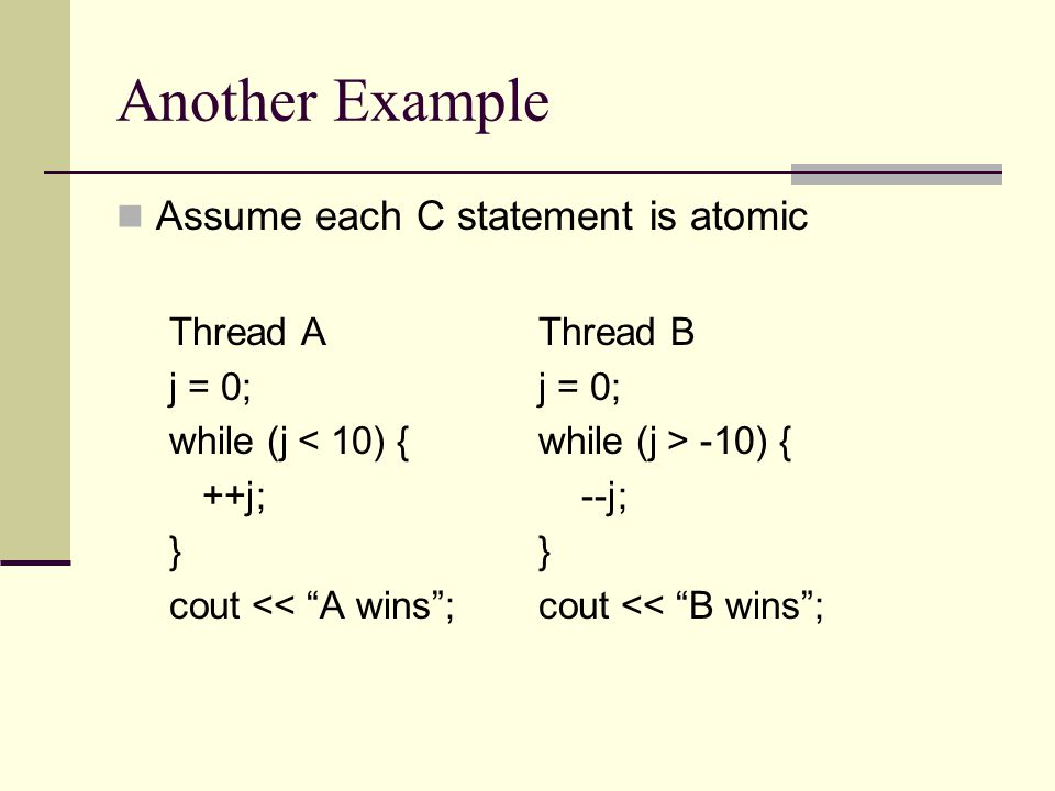 """Another Example Assume each C statement is atomic Thread AThread Bj = 0; while (j -10) { ++j; --j;} cout << """"A wins"""";cout << """"B wins"""";"""