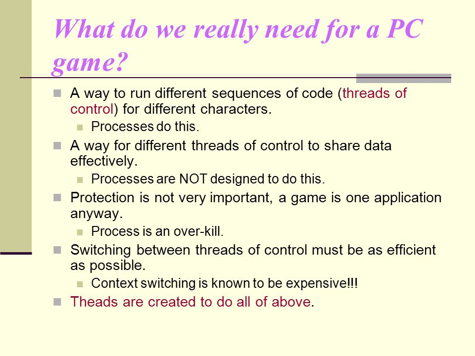 What do we really need for a PC game? A way to run different sequences of code (threads of control) for different characters. Processes do this. A way