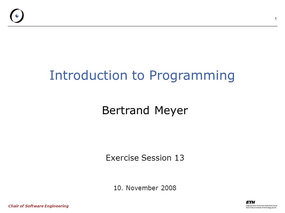 Chair of Software Engineering 1 Introduction to Programming Bertrand Meyer Exercise Session 13 10.