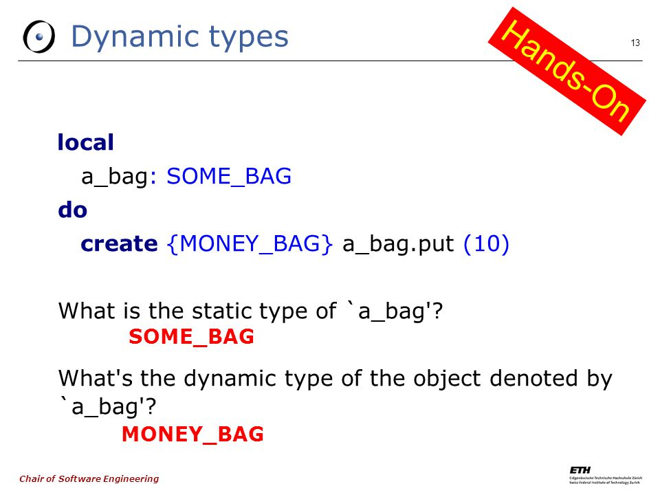 Chair of Software Engineering 13 Dynamic types local a_bag: SOME_BAG do create {MONEY_BAG} a_bag.put (10) ‏ What is the static type of `a_bag .