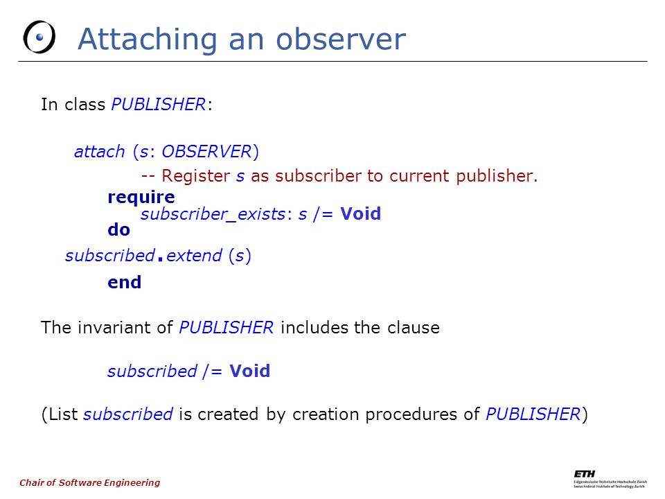 Chair of Software Engineering Attaching an observer In class PUBLISHER: attach (s: OBSERVER) ‏ -- Register s as subscriber to current publisher.