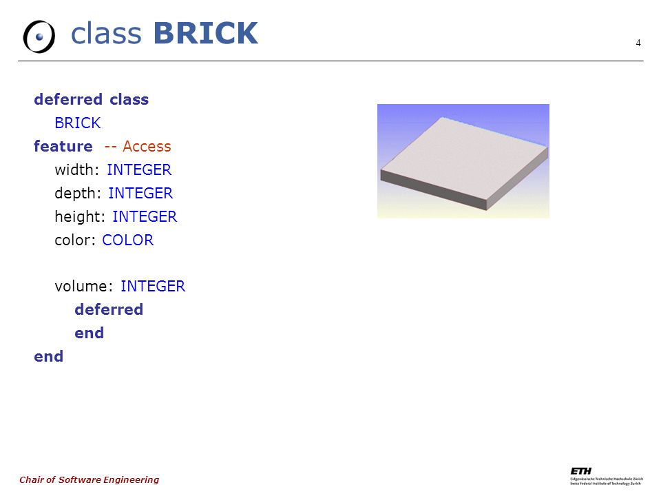 Chair of Software Engineering 4 class BRICK deferred class BRICK feature -- Access width: INTEGER depth: INTEGER height: INTEGER color: COLOR volume: INTEGER deferred end