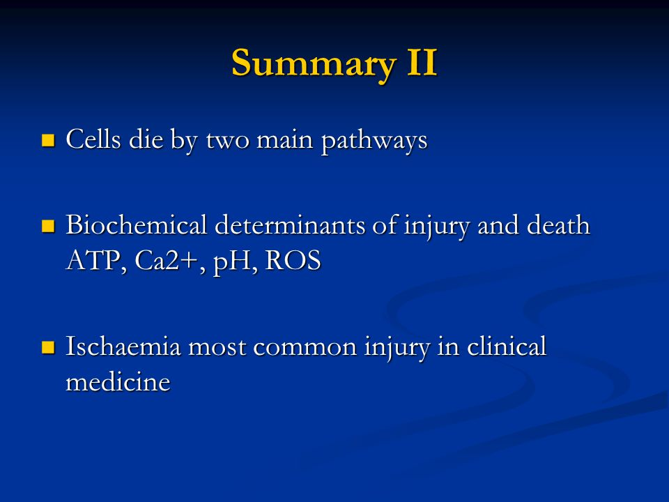 Summary II Cells die by two main pathways Cells die by two main pathways Biochemical determinants of injury and death ATP, Ca2+, pH, ROS Biochemical d