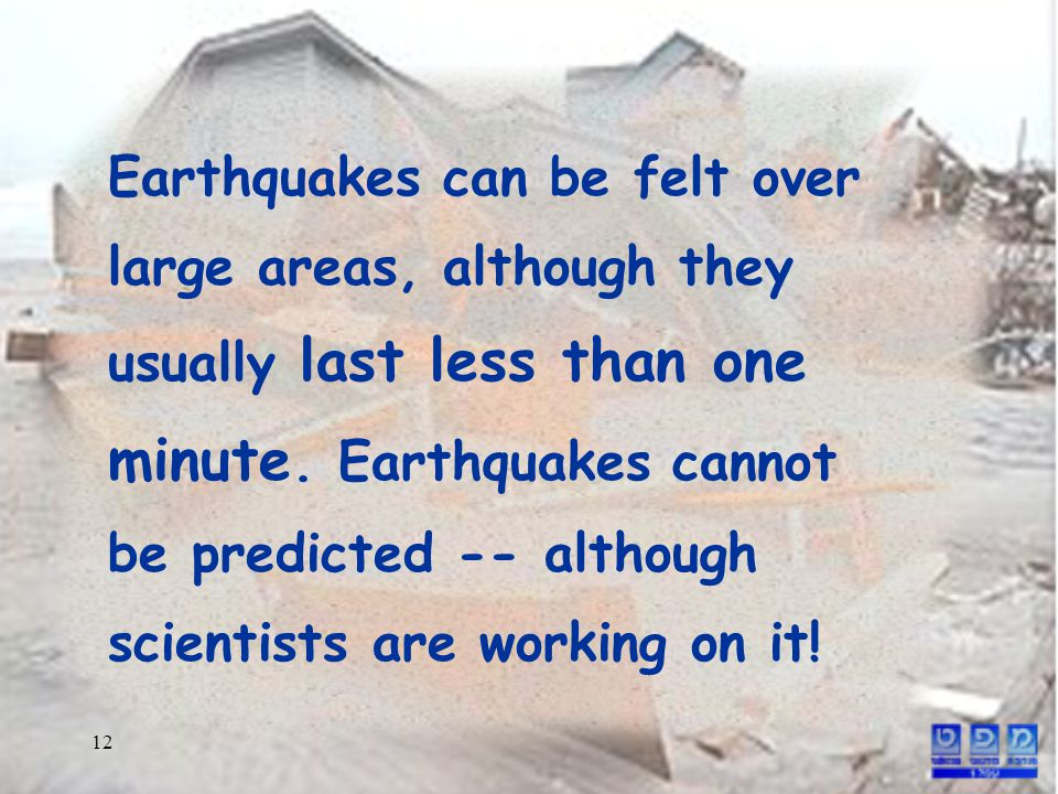 12 Earthquakes can be felt over large areas, although they usually last less than one minute.