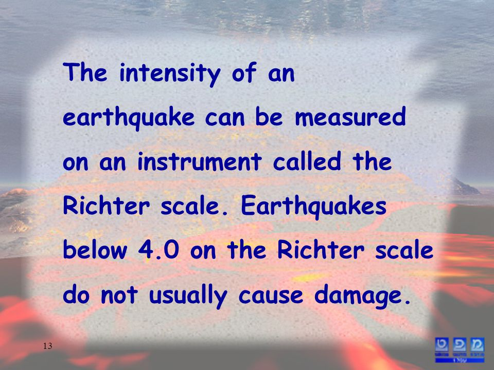 13 The intensity of an earthquake can be measured on an instrument called the Richter scale.