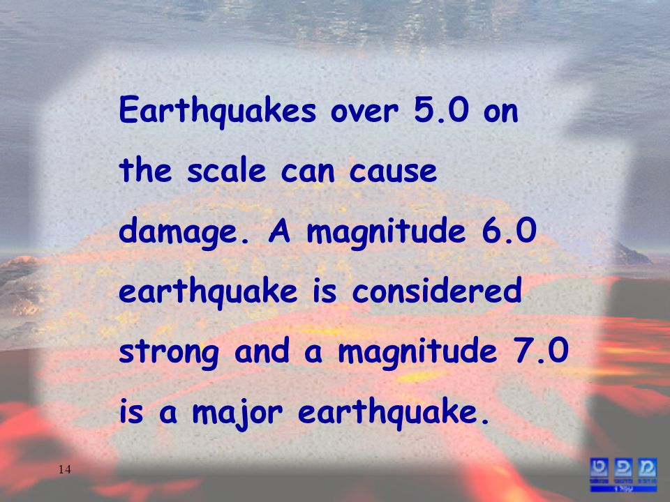 14 Earthquakes over 5.0 on the scale can cause damage.