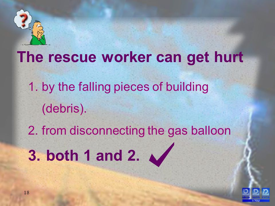 18 1.by the falling pieces of building (debris). 2.from disconnecting the gas balloon 3.