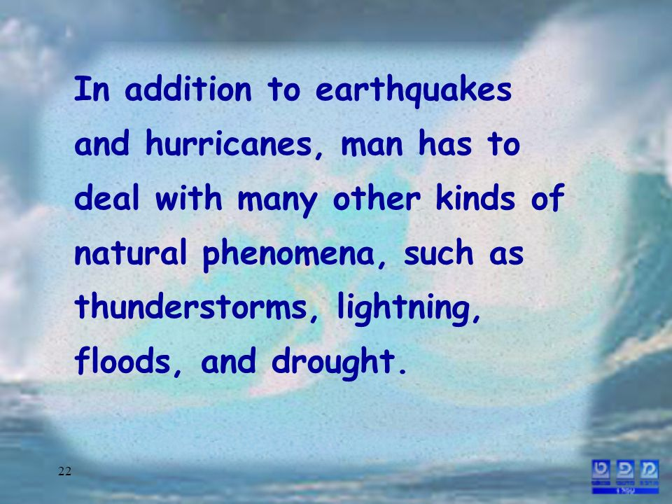 22 In addition to earthquakes and hurricanes, man has to deal with many other kinds of natural phenomena, such as thunderstorms, lightning, floods, and drought.