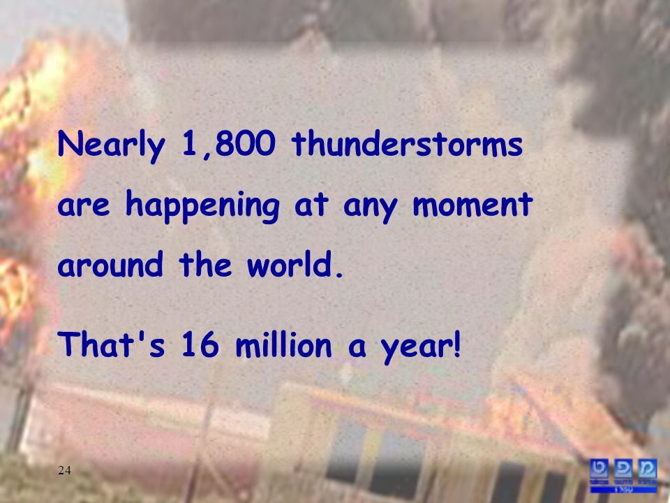 24 Nearly 1,800 thunderstorms are happening at any moment around the world.