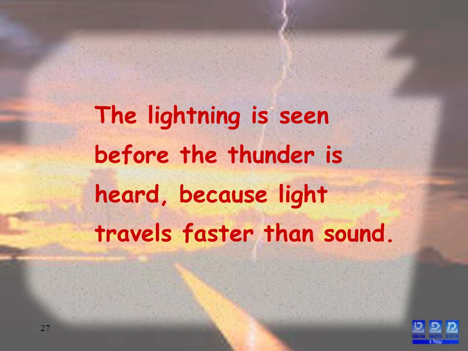 27 The lightning is seen before the thunder is heard, because light travels faster than sound.