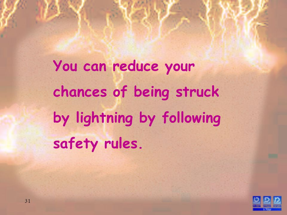 31 You can reduce your chances of being struck by lightning by following safety rules.