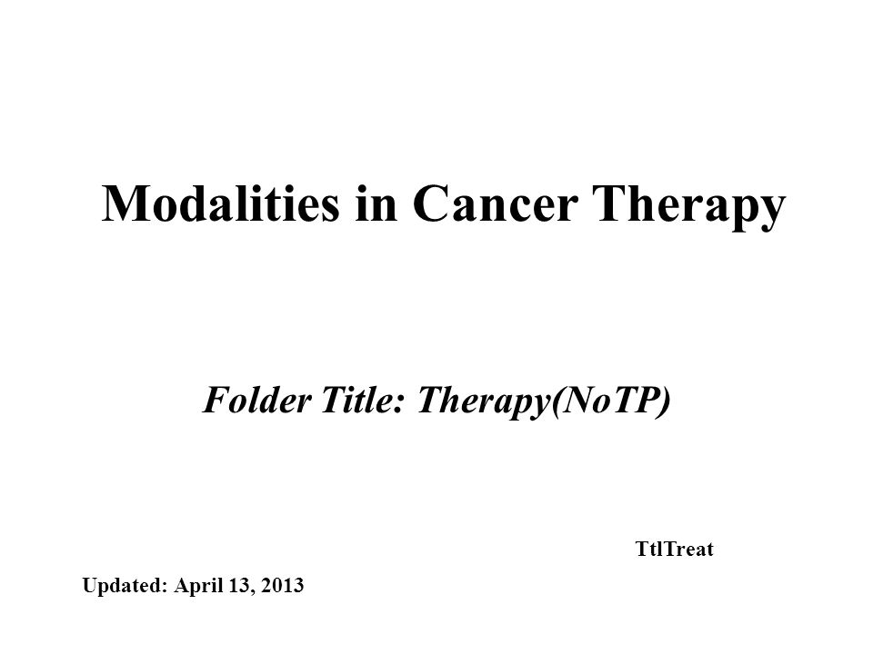 Modalities in Cancer Therapy Folder Title: Therapy(NoTP) Updated: April 13, 2013 TtlTreat