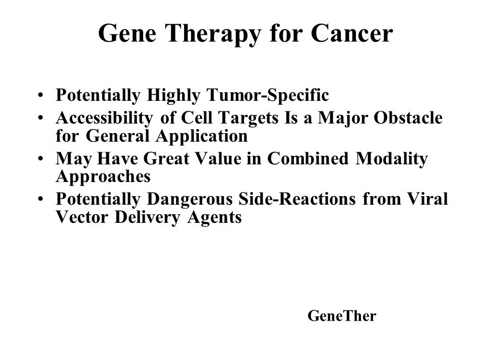 Gene Therapy for Cancer Potentially Highly Tumor-Specific Accessibility of Cell Targets Is a Major Obstacle for General Application May Have Great Value in Combined Modality Approaches Potentially Dangerous Side-Reactions from Viral Vector Delivery Agents GeneTher