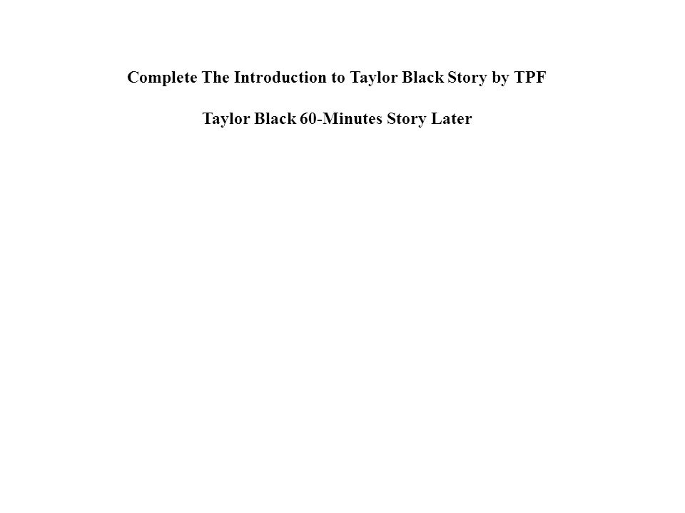 Complete The Introduction to Taylor Black Story by TPF Taylor Black 60-Minutes Story Later