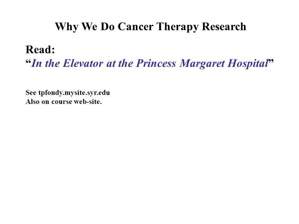 Why We Do Cancer Therapy Research Read: In the Elevator at the Princess Margaret Hospital See tpfondy.mysite.syr.edu Also on course web-site.