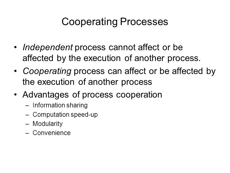 Cooperating Processes Independent process cannot affect or be affected by the execution of another process.