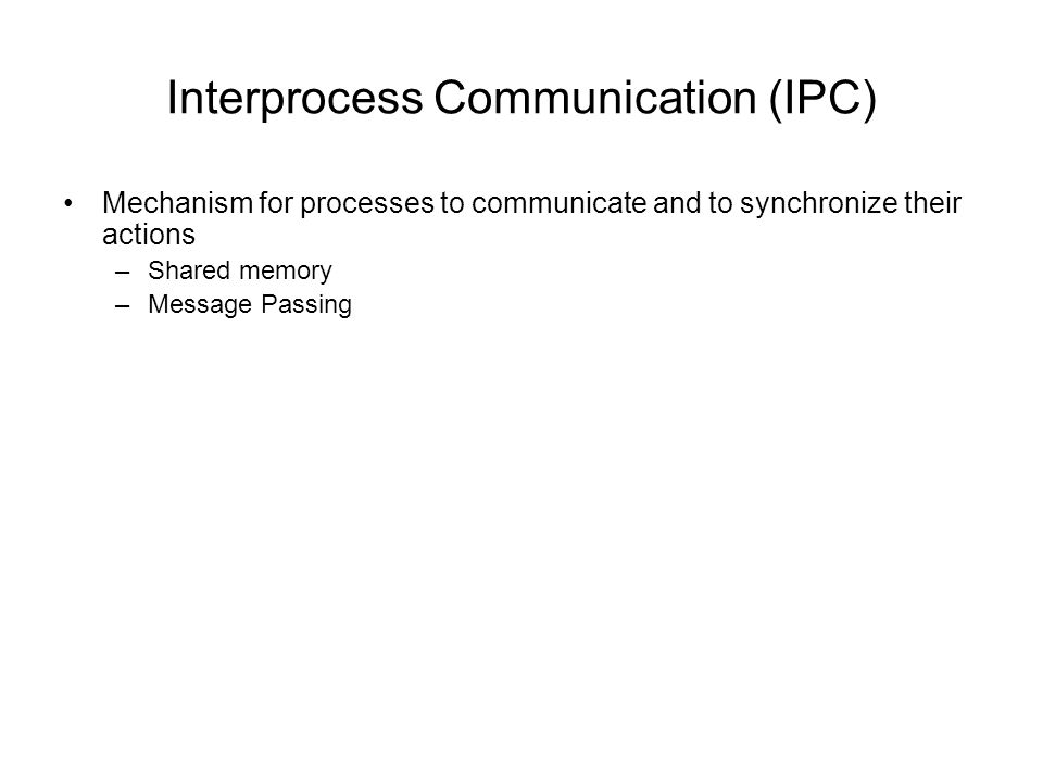 Interprocess Communication (IPC) Mechanism for processes to communicate and to synchronize their actions –Shared memory –Message Passing