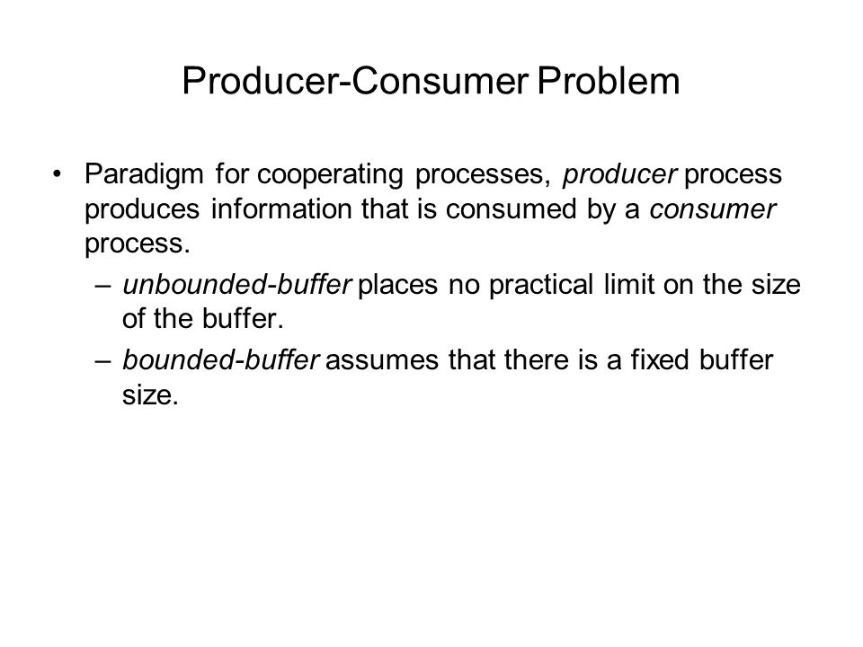 Producer-Consumer Problem Paradigm for cooperating processes, producer process produces information that is consumed by a consumer process.