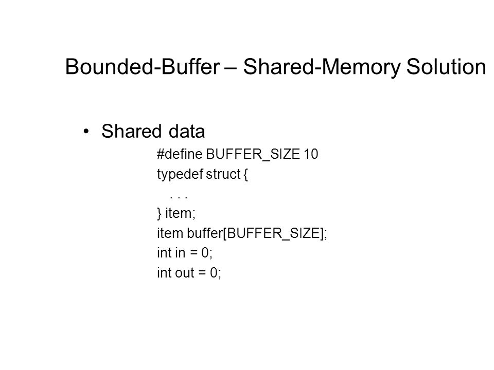 Bounded-Buffer – Shared-Memory Solution Shared data #define BUFFER_SIZE 10 typedef struct {...