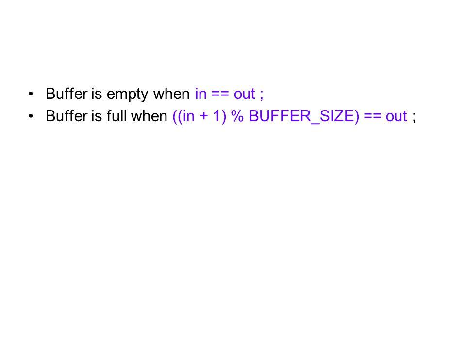 Buffer is empty when in == out ; Buffer is full when ((in + 1) % BUFFER_SIZE) == out ;