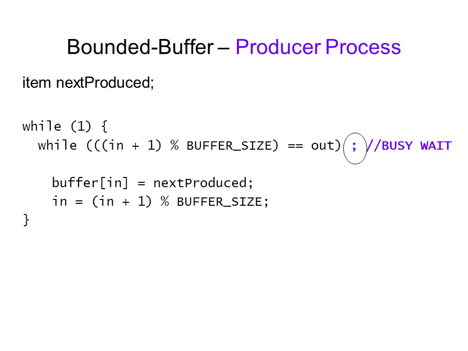 Bounded-Buffer – Producer Process item nextProduced; while (1) { while (((in + 1) % BUFFER_SIZE) == out) ; //BUSY WAIT buffer[in] = nextProduced; in = (in + 1) % BUFFER_SIZE; }