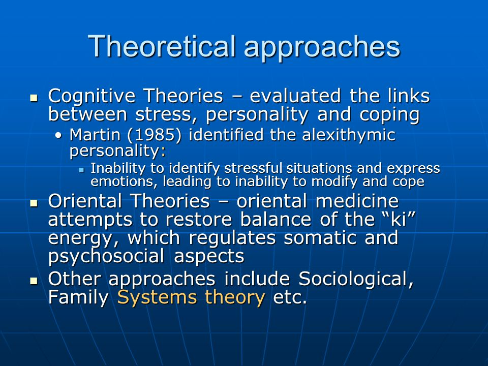 Theoretical approaches Cognitive Theories – evaluated the links between stress, personality and coping Cognitive Theories – evaluated the links between stress, personality and coping Martin (1985) identified the alexithymic personality:Martin (1985) identified the alexithymic personality: Inability to identify stressful situations and express emotions, leading to inability to modify and cope Inability to identify stressful situations and express emotions, leading to inability to modify and cope Oriental Theories – oriental medicine attempts to restore balance of the ki energy, which regulates somatic and psychosocial aspects Oriental Theories – oriental medicine attempts to restore balance of the ki energy, which regulates somatic and psychosocial aspects Other approaches include Sociological, Family Systems theory etc.