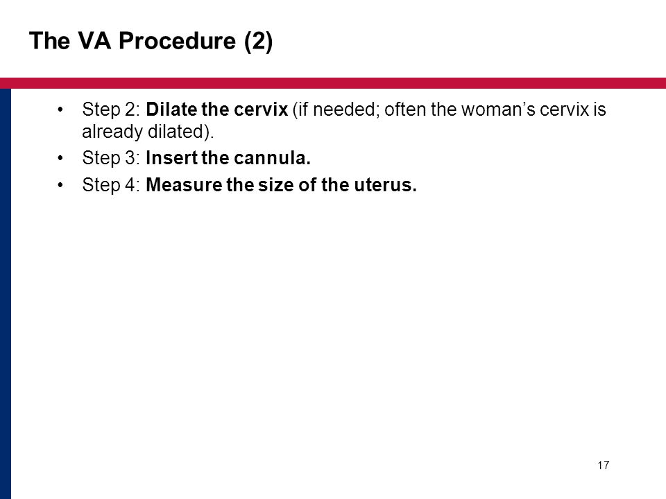 The VA Procedure (2) Step 2: Dilate the cervix (if needed; often the woman's cervix is already dilated). Step 3: Insert the cannula. Step 4: Measure t