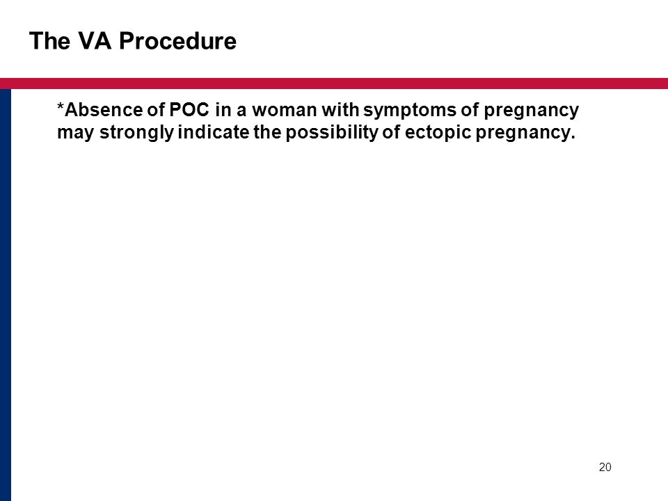 The VA Procedure *Absence of POC in a woman with symptoms of pregnancy may strongly indicate the possibility of ectopic pregnancy. 20